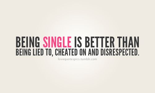 Believe it or not I actually like being single, beats the heck out of being in the wrong relationship.
