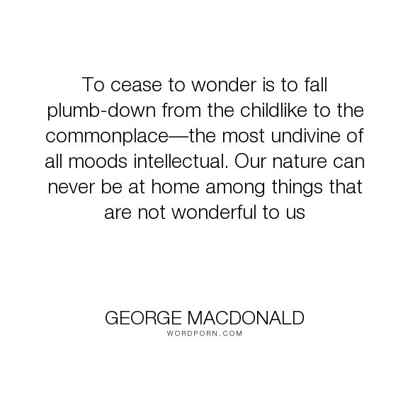 "George MacDonald - ""To cease to wonder is to fall plumb-down from the childlike to the commonplace�the..."". inspirational, god, religion, humanity, theology, wonder"