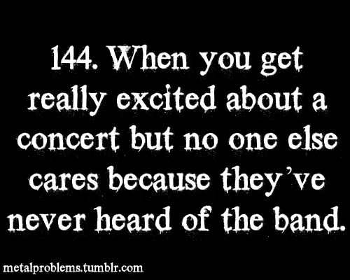 When you get really excited about a concert but no one cares because they've never heard of the band | via Tumblr