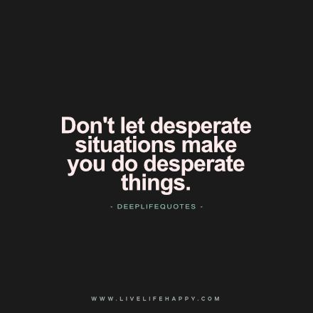 "Live Life Happy Quote: ""Don't let desperate situations make you do desperate things."" -dlq"