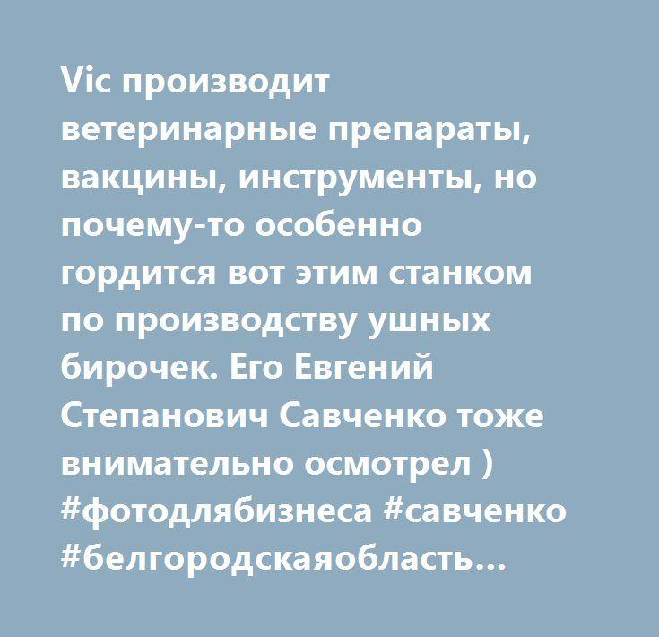Vic производит ветеринарные препараты, вакцины, инструменты, но почему-то особенно гордится вот этим станком по производству ушных бирочек. Его Евгений Степанович Савченко тоже внимательно осмотрел ) #фотодлябизнеса #савченко #белгородскаяобласть #белгород #vic