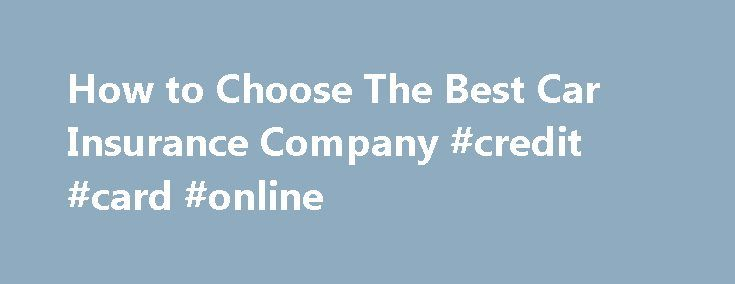 How to Choose The Best Car Insurance Company #credit #card #online http://insurances.remmont.com/how-to-choose-the-best-car-insurance-company-credit-card-online/  #auto insurance company # How To Choose the Best Car Insurance Company Setting your priorities, checking reputations and financial standings, comparing quotes—shopping for the best car insurance company for your needs might seem daunting unless you tackle the process one step at a time. Know What You Want Understand what coverages…
