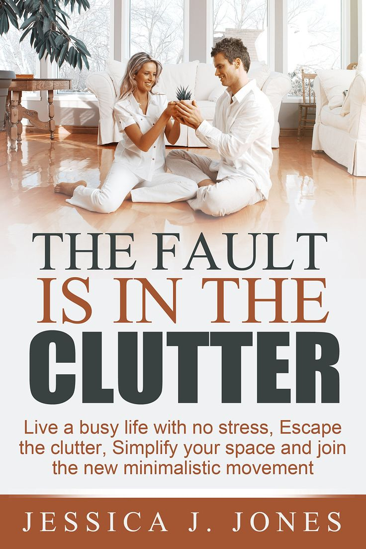 THE FAULT IS IN THE CLUTTER: Live A Busy Life With No Stress, Escape The Clutter, Simplify Your Space And Join The New Minimalistic Movement:Amazon:Kindle Store