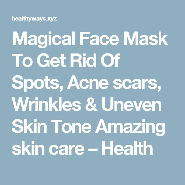 Magical Face Mask To Get Rid Of Spots, Acne scars, Wrinkles & Uneven Skin Tone Amazing skin care – Health