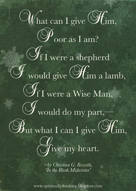 """What can I give Him, Poor as I am? If I were a shepherd, I would give Him a lamb, If I were a wise man, I would do my part - But what I can I give Him, Give my heart.""   ~Christina G. Rossetti, 'In the Bleak Midwinter'"