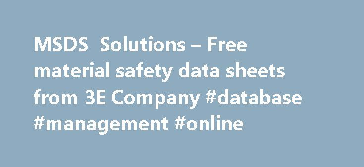 MSDS Solutions – Free material safety data sheets from 3E Company #database #management #online http://south-dakota.remmont.com/msds-solutions-free-material-safety-data-sheets-from-3e-company-database-management-online/  # MSDS Solutions Center offers 3.5+ million MSDS documents available online. Welcome to MSDS Solutions Center. If you are viewing this text, your browser lacks the ability to read frames. Don't worry; you can still enjoy our site. All our pages can be viewed from the site…