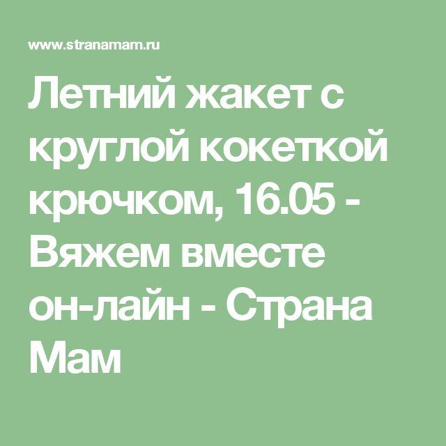Летний жакет с круглой кокеткой крючком, 16.05 - Вяжем вместе он-лайн - Страна Мам