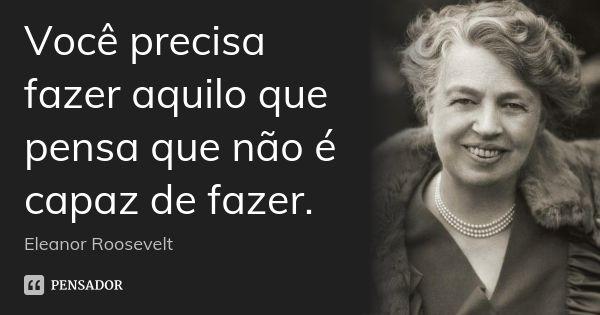 Você precisa fazer aquilo que pensa que não é capaz de fazer. — Eleanor Roosevelt