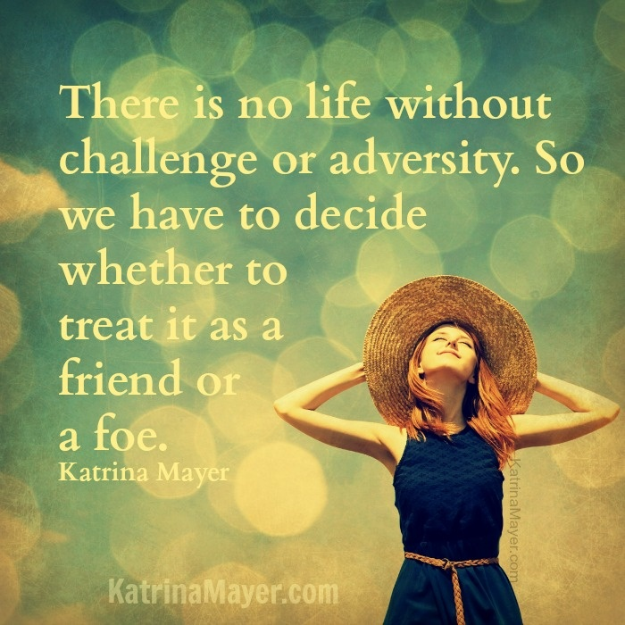 There Is No Life Without Challenge Or Adversity. So We