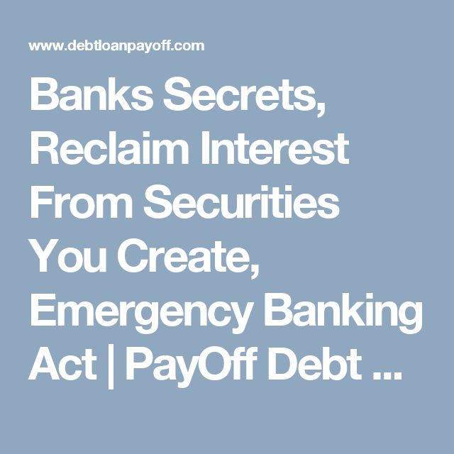 Banks Secrets, Reclaim Interest From Securities You Create, Emergency Banking Act | PayOff Debt and Loans