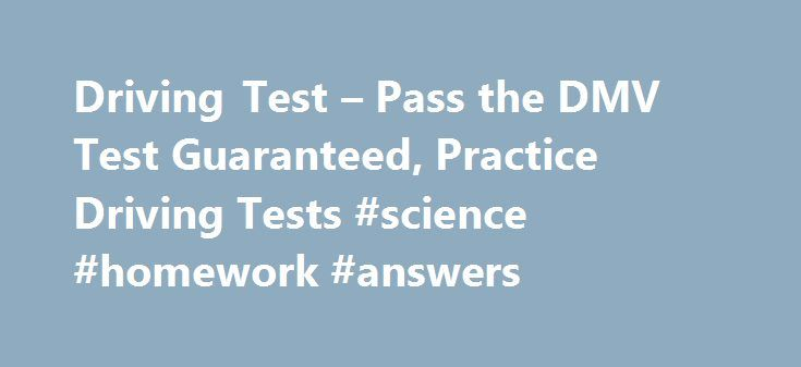 Driving Test – Pass the DMV Test Guaranteed, Practice Driving Tests #science #homework #answers http://health.remmont.com/driving-test-pass-the-dmv-test-guaranteed-practice-driving-tests-science-homework-answers/  #question and answer.com # ACE your DMV Written Test – Guaranteed or Your Money Back! 100s of Questions, Answers, & Explanations Avoid the 50% Failure Rate Fast & Easy way to get your License Try to Pass thisFREE Sample Mini-TestTry Sample Test Over 10 Million Happy Customers! Take…