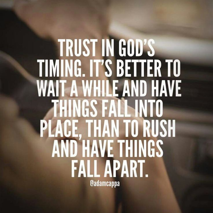 Trust in Gods timing . its better to wait a while and have things fall into place , than to rush and have things fall Apart .
