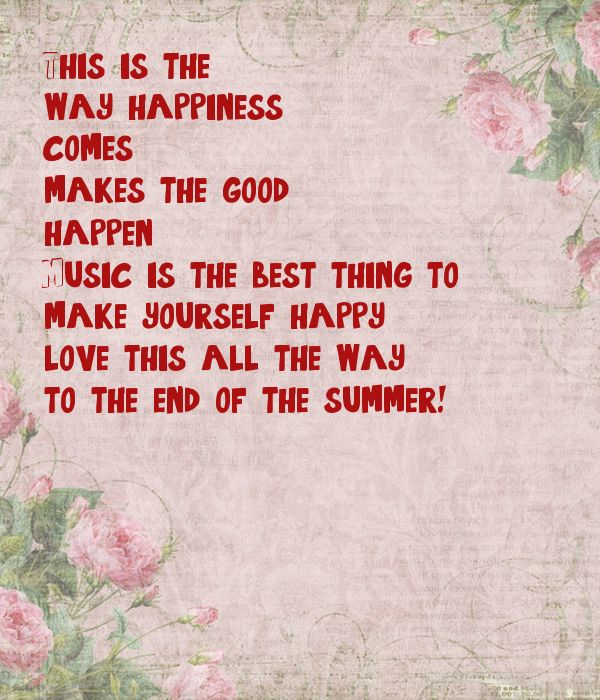 This is the  way happiness  comes, makes the good happen.  Music is the best thing to make yourself happy, love this all the way to the end of the summer!