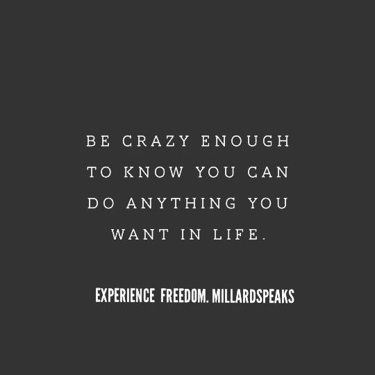 Be Crazy Enough To Know You Can Do Anything You Want In Life