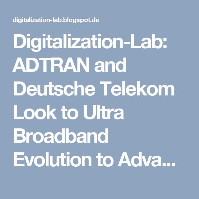 Digitalization-Lab: ADTRAN and Deutsche Telekom Look to Ultra Broadband Evolution to Advance the Gigabit Society