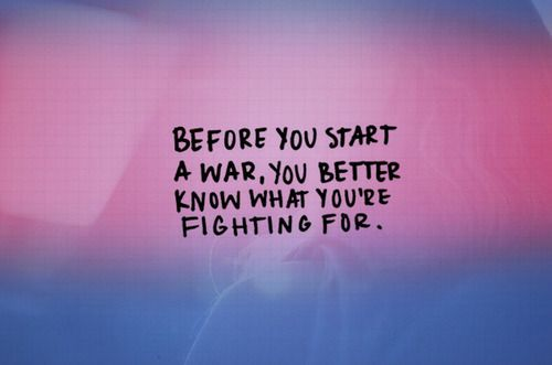 Before you start a war, you better know what you're fighting for.