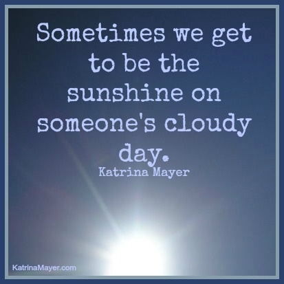 Sometimes We Get To Be The Sunshine On Someoneu0027s Cloudy Day. Katrina Mayer  Www. Cloudy DayTrue QuotesSign ...