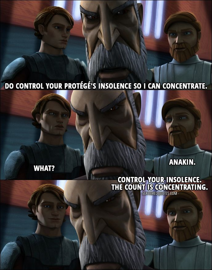 Quote from Star Wars: The Clone Wars 1x12 │  Count Dooku: Do control your protégé's insolence so I can concentrate. Obi-Wan Kenobi: Anakin. Anakin Skywalker: What? Obi-Wan Kenobi: Control your insolence. The count is concentrating. │ #StarWars #TheCloneWars #SWTCW #Quotes