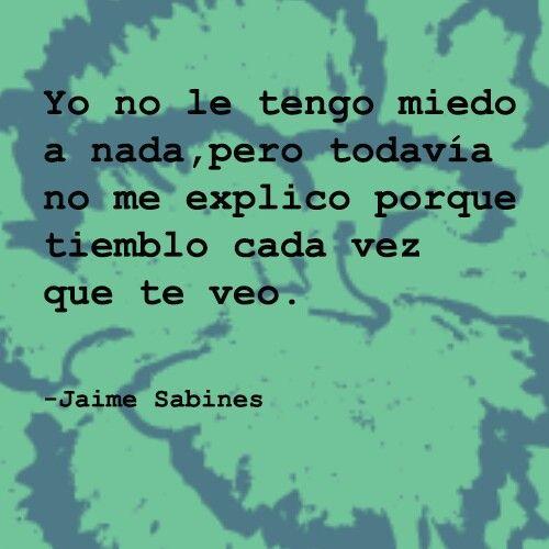 """""""Yo no le tengo miedo a nada, pero todavía no me explico porque tiemblo cada vez que te veo"""" Jaime Sabines"""