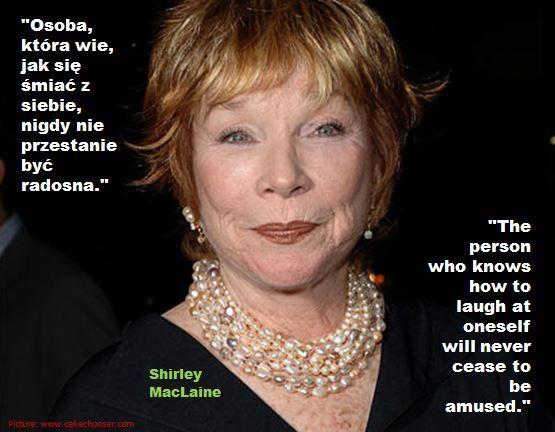"""""""Osoba, która wie, jak się śmiać z siebie, nigdy nie przestanie być radosna.""""  """"The person who knows how to laugh at oneself will never cease to be amused.""""   Shirley MacLaine"""