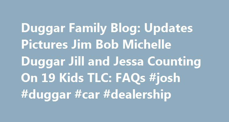 Duggar Family Blog: Updates Pictures Jim Bob Michelle Duggar Jill and Jessa Counting On 19 Kids TLC: FAQs #josh #duggar #car #dealership http://oklahoma-city.remmont.com/duggar-family-blog-updates-pictures-jim-bob-michelle-duggar-jill-and-jessa-counting-on-19-kids-tlc-faqs-josh-duggar-car-dealership/  The responses to these FAQs do not come directly from the Duggars but are gathered from various sources, including the Duggars' TLC reality show and our interviews with members of the family…