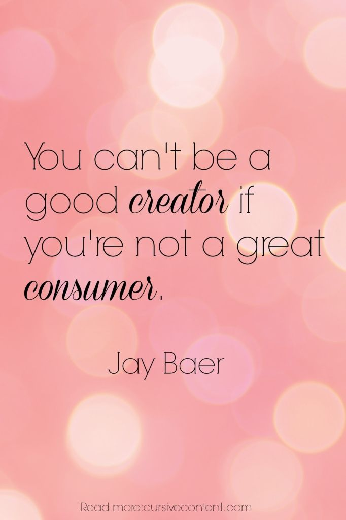 You can´t be a good CREATOR if you're not a great CONSUMER /Jay Baer