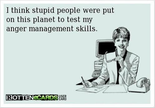 I think stupid people were put on this planet to test my anger management skills. (Penso che le persone stupide sono state messe in questo pianeta per testare le mie abilità di gestione della rabbia.)
