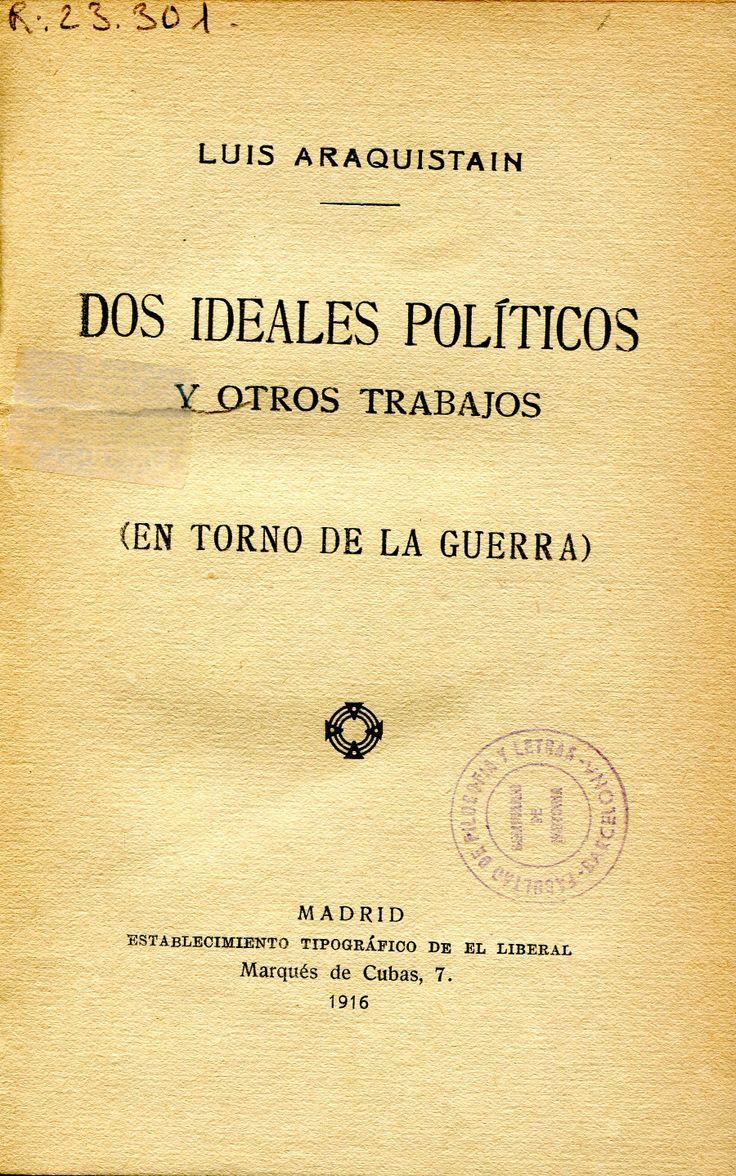 Araquistáin, Luis. Dos ideales políticos y otros trabajos : en torno de la guerra. Madrid : Establecimiento Tipográfico de El Liberal, 1916  Topogràfic: D.H. 940.3/.4 Ara
