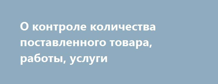 О контроле количества поставленного товара, работы, услуги О контроле количества поставленного товара, работы, услуги в информации об исполнении контракта http://zakupki.gov.ru/epz/main/public/news/news_preview.html?newsId=20713