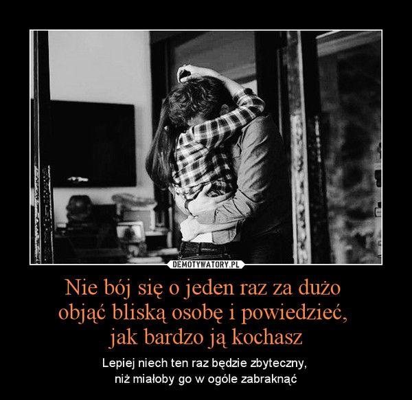 Nie bój się o jeden raz za dużo objąć bliską osobę i powiedzieć, jak bardzo ją kochasz – Lepiej niech ten raz będzie zbyteczny, niż miałoby go w ogóle zabraknąć