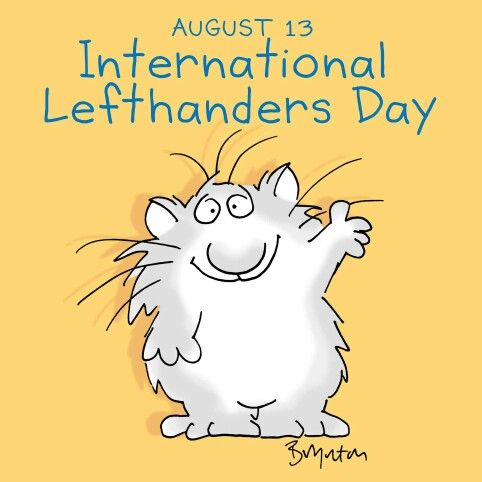 INTERNATIONAL LEFT-HANDERS DAY (August 13). Approximately 10% of the population is a Southpaw. Scientists haven't discovered why a person is left-handed, but it more probable that you will have a left-handed child if one of the parents is left-handed. (Illustration by Sandra Boynton)