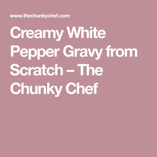 Creamy White Pepper Gravy from Scratch – The Chunky Chef