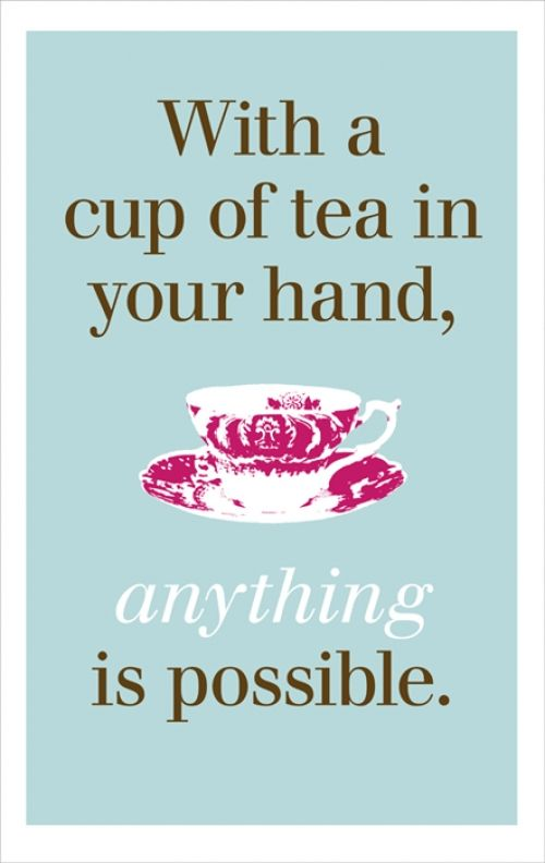 With a Cup of Tea in your hand, Anything Is Possible!
