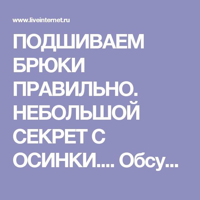 ПОДШИВАЕМ БРЮКИ ПРАВИЛЬНО. НЕБОЛЬШОЙ СЕКРЕТ С ОСИНКИ.... Обсуждение на LiveInternet - Российский Сервис Онлайн-Дневников