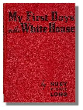 My First Days in the White House. Written in 1935 by Huey P. Long, a former Louisiana governor and senator who was assassinated on the steps of the state capitol at the end of that year.