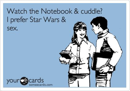 Watch the Notebook & cuddle? I prefer Star Wars & sex. --not the sex part unless I'm married and it's my own husband but yeaaa