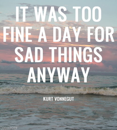 it was too fine a day for sad things anyway. - vonnegut