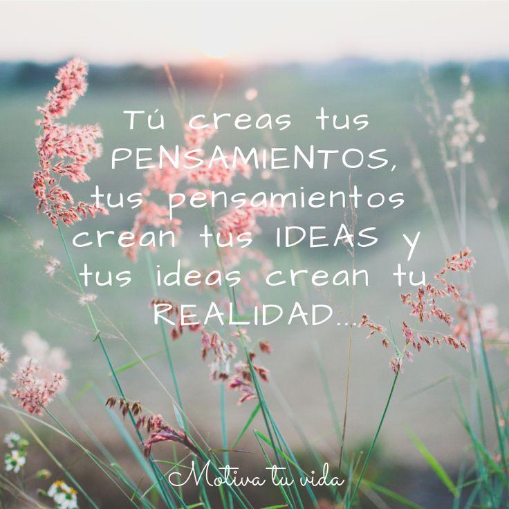 Tú creas tus pensamientos, tus pensamientos crean tus ideas, y tus ideas crean tu realidad...