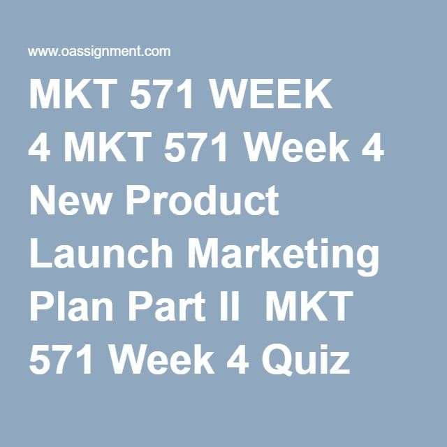 MKT 571 WEEK 4 MKT 571 Week 4 New Product Launch Marketing Plan Part II  MKT 571 Week 4 Quiz (21 Q and A)