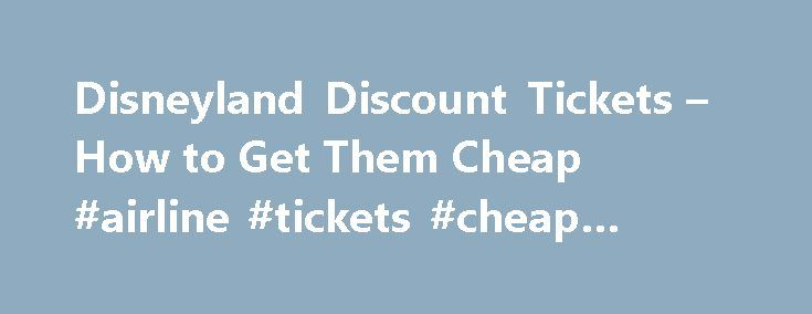 Disneyland Discount Tickets – How to Get Them Cheap #airline #tickets #cheap #flights http://travel.nef2.com/disneyland-discount-tickets-how-to-get-them-cheap-airline-tickets-cheap-flights/  #cheapest tickets # Disneyland Discount Tickets By Betsy Malloy. California Travel Expert Betsy Malloy has had her lens – and her pen – focused on California since the late 1990s, when she became About.com's California travel expert. Since then, she has visited nearly every corner of the Golden State and…