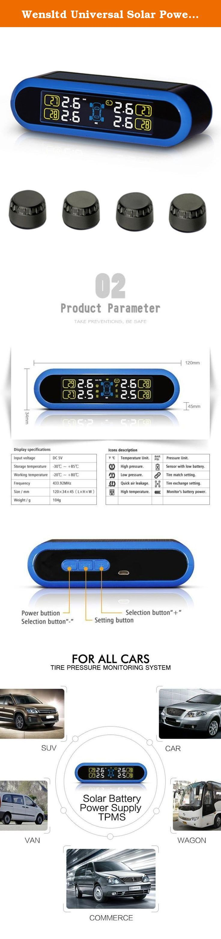 Wensltd Universal Solar Power TPMS Wireless Tire Pressure Monitoring +4 External Sensors. Clear LCD screen display in different colors, easier to read when driving With solar panel, can be charged with solar power or via a charging cable (not included) The external sensor features dustproof, waterproof, low and high temperature resistance, jilt fly prevention and anti-theft Can automatically shut down to save battery when the tire stops running for 10 minutes Easy installation, no wire...