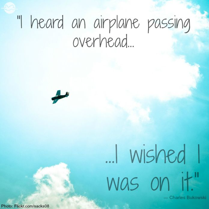 """I heard an airplane passing overhead... I wished I was on it."" (This really happens to me a lot.)"