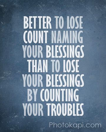 Better to lose count naming your blessings than to lose your blessings by counting your troubles. So true.