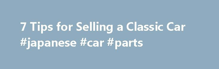 7 Tips for Selling a Classic Car #japanese #car #parts http://philippines.remmont.com/7-tips-for-selling-a-classic-car-japanese-car-parts/  #how to sell a car # 7 Tips for Selling a Classic Car January 27, 2012 When selling a classic car for a good price, you need to follow a few guidelines. Classic cars that have been well maintained generally sell at a higher price. As a used car seller, you have many options to choose from, when it comes to marketing your vehicle for sale. Using the…