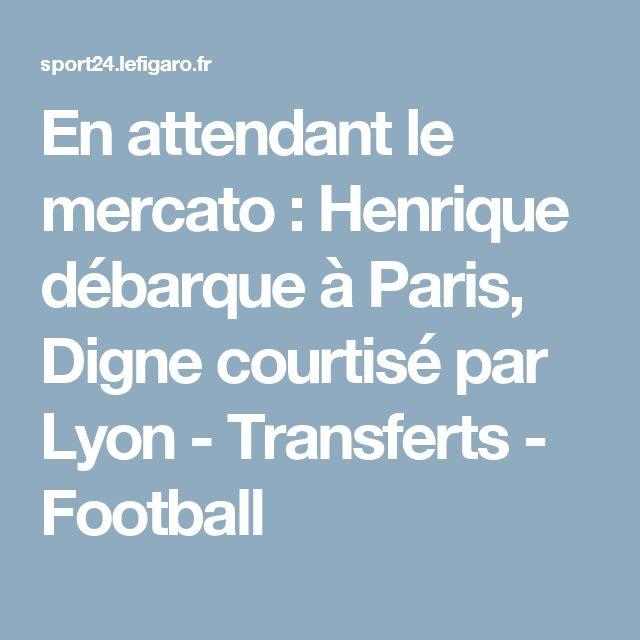 En attendant le mercato : Henrique débarque à Paris, Digne courtisé par Lyon - Transferts - Football
