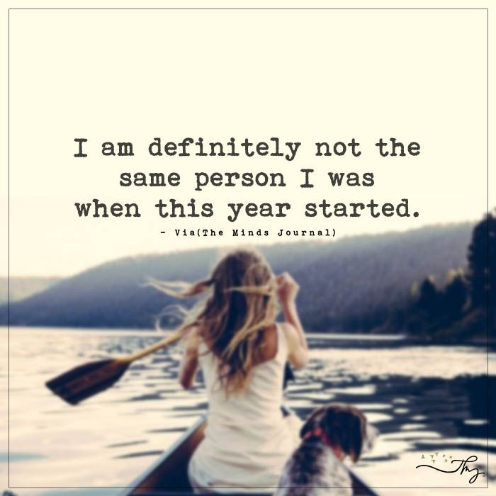 I am definitely not the same person I was when this year started. - http://themindsjournal.com/i-am-definitely-not-the-same-person-i-was-when-this-year-started/