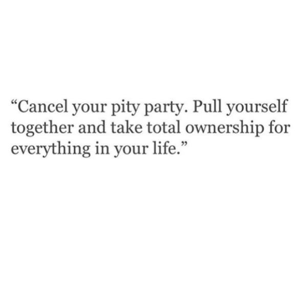 cancel your pity party. pull yourself together and take total ownership for everything in your life.