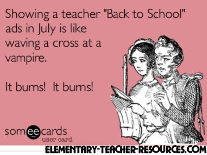"""Showing a teacher """"Back to School"""" ads in July is like waving a cross at a vampire.     It burns! It burns!"""