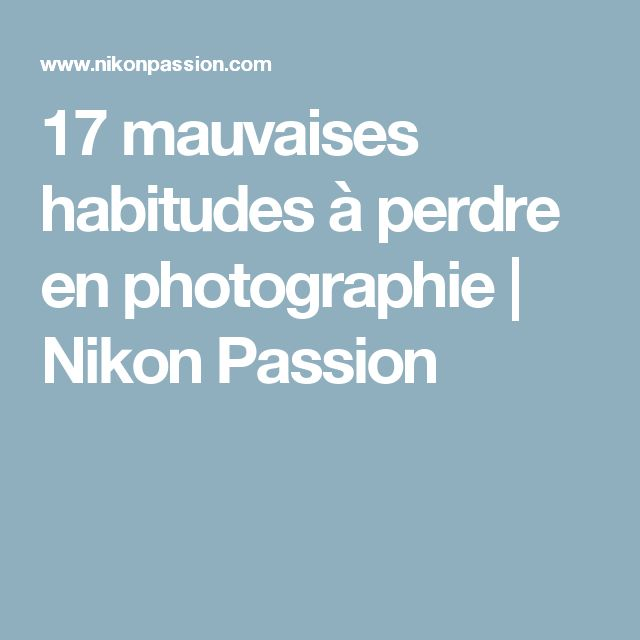 17 mauvaises habitudes à perdre en photographie | Nikon Passion