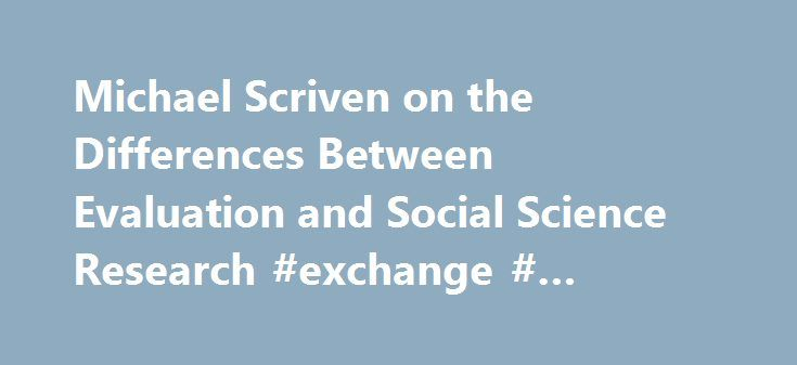 Michael Scriven on the Differences Between Evaluation and Social Science Research #exchange # #archive http://nebraska.remmont.com/michael-scriven-on-the-differences-between-evaluation-and-social-science-research-exchange-archive/ # Michael Scriven on the Differences Between Evaluation and Social Science Research Quick Links Michael Scriven is a professor of evaluation at the University of Auckland in New Zealand and a professor of psychology at Claremont Graduate University in California…